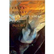 Metaphysical Dog Poems by Bidart, Frank, 9780374173616
