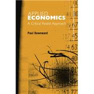 Applied Economics and the Critical Realist Critique by Downward; Paul, 9780415753616
