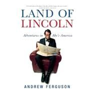 Land of Lincoln : Adventures in Abe's America by Andrew Ferguson, 9780802143617