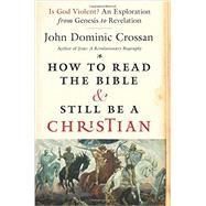 How to Read the Bible and Still Be a Christian: Struggling With Divine Violence from Genesis Through Revelation by Crossan, John Dominic, 9780062203618