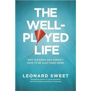 The Well-played Life: Why Pleasing God Doesn't Have to Be Such Hard Work by Sweet, Leonard, 9781414373621