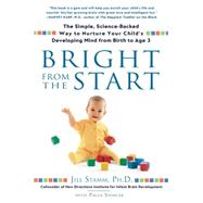 Bright from the Start : The Simple, Science-Backed Way to Nurture Your Child's Developing Mindfrom Birth to Age 3 by Stamm, Jill, 9781592403622
