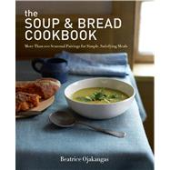 The Soup & Bread Cookbook More Than 100 Seasonal Pairings for Simple, Satisfying Meals by Ojakangas, Beatrice, 9781609613624