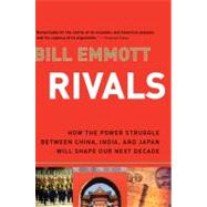 Rivals : How the Power Struggle Between China, India, and Japan Will Shape Our Next Decade by Emmott, Bill, 9780156033626