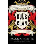 The Rule of the Clan What an Ancient Form of Social Organization Reveals About the Future of Individual Freedom by Weiner, Mark S., 9781250043627