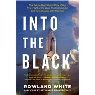 Into the Black The Extraordinary Untold Story of the First Flight of the Space Shuttle Columbia and the Men Who Flew Her by White, Rowland; Truly, Richard, 9781501123627