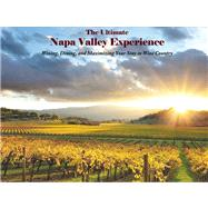 The Ultimate Napa Valley Experience Wining, Dining, and Maximizing Your Stay in Wine Country by Bond, Robert E., 9780985503628