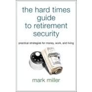 The Hard Times Guide to Retirement Security Practical Strategies for Money, Work, and Living by Miller, Mark, 9781576603628