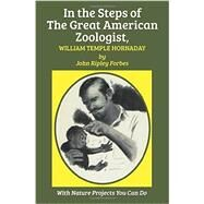 In the Steps of the Great American Zoologist, William Temple Hornaday by Forbes, John Ripley; Elgin, Kathleen, 9781590773628