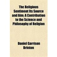 The Religious Sentiment Its Source and Aim: A Contribution to the Science and Philosophy of Religion by Brinton, Daniel Garrison, 9781153823630
