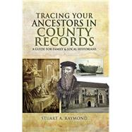 Tracing Your Ancestors in County Records by Raymond, Stuart A., 9781473833630