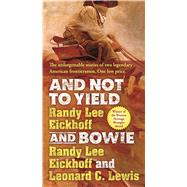 And Not to Yield and Bowie A Novel of the Life and Times of Wild Bill Hickok by Eickhoff, Randy Lee; Lewis, Leonard C., 9780765383631