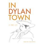 In Dylan Town: A Fan's Life by Gaines, David, 9781609383633