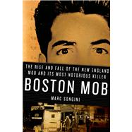 Boston Mob The Rise and Fall of the New England Mob and Its Most Notorious Killer by Songini, Marc, 9780312373634