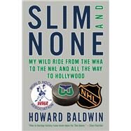 Slim and None My Wild Ride from the WHA to the NHL and All the Way to Hollywood by Baldwin, Howard; Milton, Steve, 9781770893634