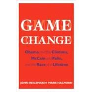 Game Change : Obama and the Clintons, McCain and Palin, and the Race of a Lifetime by Heilemann, John, 9780061733635