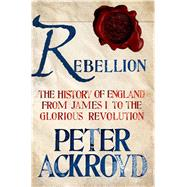 Rebellion: The History of England from James I to the Glorious Revolution by Ackroyd, Peter, 9781250003638