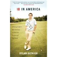 18 in America : A Young Golfer's Epic Journey to Find the Essence of the Game by Dethier, Dylan, 9781451693638