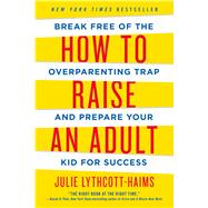 How to Raise an Adult Break Free of the Overparenting Trap and Prepare Your Kid for Success by Lythcott-haims, Julie, 9781250093639