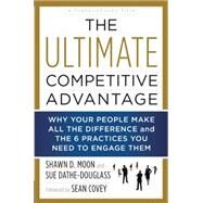 The Ultimate Competitive Advantage: Why Your People Make All the Difference and the 6 Practices You Need to Engage Them by Moon, Shawn D.; Dathe-douglass, Sue; Covey, Sean, 9781940363639