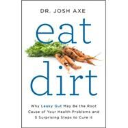 Eat Dirt: Why Leaky Gut May Be the Root Cause of Your Health Problems and 5 Surprising Steps to Cure It by Axe, Josh, Dr., 9780062433640