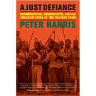 A Just Defiance: Bombmakers, Insurgents, and the Treason Trial of the Delmas Four by Harris, Peter, 9780520273641