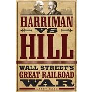 Harriman Vs. Hill: Wall Street's Great Railroad War by Haeg, Larry, 9780816683642