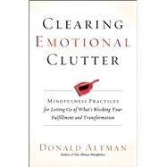 Clearing Emotional Clutter Mindfulness Practices for Letting Go of What's Blocking Your Fulfillment and Transformation by Altman, Donald, 9781608683642