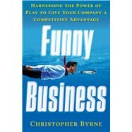Funny Business: Harnessing the Power of Play to Give Your Company a Competitive Advantage by Byrne, Christopher, 9781601633644