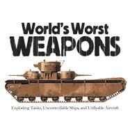 World's Worst Weapons Exploding Tanks, Uncontrollable Ships, and Unflyable Aircraft by Dougherty, Martin J., 9781782743644