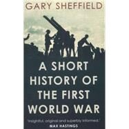 A Short History of the First World War by Sheffield, Gary, 9781780743646
