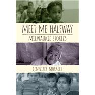 Meet Me Halfway: Milwaukee Stories by Morales, Jennifer, 9780299303648