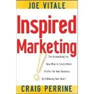 Inspired Marketing! : The Astonishing Fun New Way to Create More Profits for Your Business by Following Your Heart by Vitale, Joe; Perrine, Craig, 9780470183649