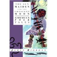 The Sun Maiden and the Crescent Moon: Siberian Folk Tales by RIORDAN JAMES, 9780940793651
