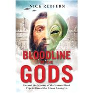 Bloodline of the Gods: Unravel the Mystery in the Human Blood Type to Reveal the Aliens Among Us by Redfern, Nick, 9781601633651