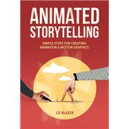 Animated Storytelling Simple Steps For Creating Animation and Motion Graphics by Blazer, Liz, 9780134133652