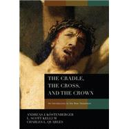 The Cradle, the Cross, and the Crown; An Introduction to the New Testament by by Andreas J. Kstenberger, L. Scott Kellum, Charles L. Quarles, 9780805443653