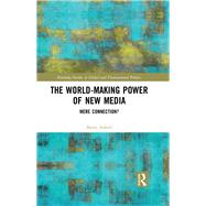 The World-Making Power of New Media: Mere Connection? by Axford; Barrie, 9780415743655