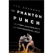 The Phantom Punch: The Story Behind Boxing's Most Controversial Bout by Sneddon, Robert, 9781608933655