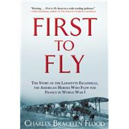 First to Fly The Story of the Lafayette Escadrille, the American Heroes Who Flew For France in World War I by Flood, Charles Bracelen, 9780802123657