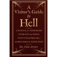 A Visitor's Guide to Hell A Manual for Temporary Entrants and Those Who Would Prefer to Avoid Eternal Damnation by Archer, Clint, 9781454913658