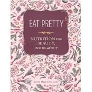 Eat Pretty: Nutrition for Beauty, Inside and Out by Hart, Jolene, 9781452123660
