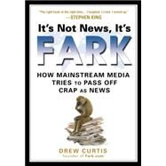 It's Not News, It's Fark : How Mass Media Tries to Pass off Crap as News