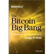 The Bitcoin Big Bang: How Alternative Currencies Are About to Change the World by Kelly, Brian, 9781118963661