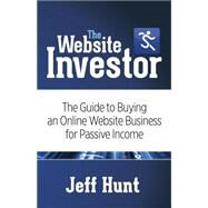 The Website Investor: The Guide to Buying an Online Website Business for Passive Income by Hunt, Jeff, 9781630473662