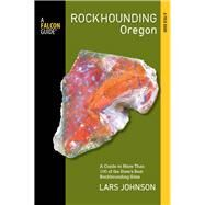 Rockhounding Oregon A Guide to the State's Best Rockhounding Sites by Johnson, Lars, 9780762783663