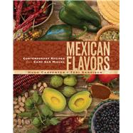 Mexican Flavors Contemporary Recipes from Camp San Miguel by Carpenter, Hugh; Sandison, Teri, 9781449453664