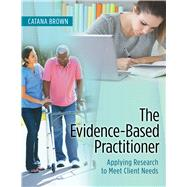The Evidence-Based Practitioner: Applying Research to Meet Client Needs by Brown, Catana, Ph.D., 9780803643666