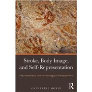 Stroke, Body Image, Self Representation: Psychoanalytic and Neurological Perspectives by Morin,Catherine, 9781138933668