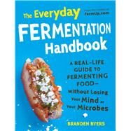 The Everyday Fermentation Handbook: A Real-Life Guide to Fermenting Food - Without Losing Your Mind or Your Microbes by Byers, Branden, 9781440573668
